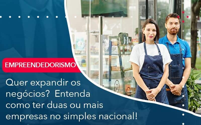 Quer Expandir Os Negocios Entenda Como Ter Duas Ou Mais Empresas No Simples Nacional Organização Contábil Lawini - PV Assessoria Contábil | Contabilidade no Rio de Janeiro