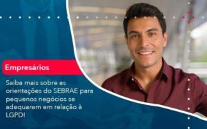 Saiba Mais Sobre As Orientacoes Do Sebrae Para Pequenos Negocios Se Adequarem Em Relacao A Lgpd 1 Organização Contábil Lawini - PV Assessoria Contábil | Contabilidade no Rio de Janeiro